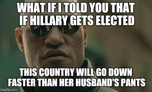 Matrix Morpheus Meme | WHAT IF I TOLD YOU THAT IF HILLARY GETS ELECTED THIS COUNTRY WILL GO DOWN FASTER THAN HER HUSBAND'S PANTS | image tagged in memes,matrix morpheus | made w/ Imgflip meme maker