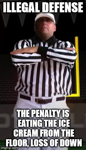 ILLEGAL DEFENSE THE PENALTY IS EATING THE ICE CREAM FROM THE FLOOR, LOSS OF DOWN | image tagged in delay of game | made w/ Imgflip meme maker