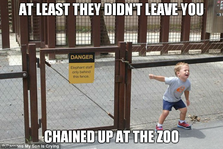 AT LEAST THEY DIDN'T LEAVE YOU CHAINED UP AT THE ZOO | made w/ Imgflip meme maker