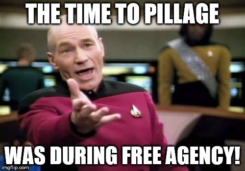 Picard Wtf Meme | THE TIME TO PILLAGE WAS DURING FREE AGENCY! | image tagged in memes,picard wtf | made w/ Imgflip meme maker