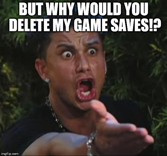 BUT WHY WOULD YOU DELETE MY GAME SAVES!? | image tagged in pauly | made w/ Imgflip meme maker