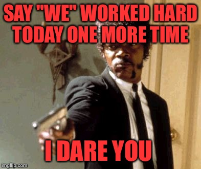 "Say That Again I Dare You Meme | SAY ""WE"" WORKED HARD TODAY ONE MORE TIME I DARE YOU 