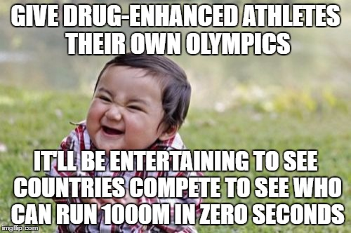 Evil Toddler Meme | GIVE DRUG-ENHANCED ATHLETES THEIR OWN OLYMPICS IT'LL BE ENTERTAINING TO SEE COUNTRIES COMPETE TO SEE WHO CAN RUN 1000M IN ZERO SECONDS | image tagged in memes,evil toddler | made w/ Imgflip meme maker