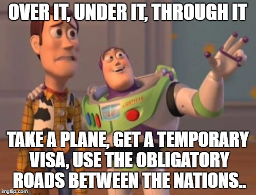 X, X Everywhere Meme | OVER IT, UNDER IT, THROUGH IT TAKE A PLANE, GET A TEMPORARY VISA, USE THE OBLIGATORY ROADS BETWEEN THE NATIONS.. | image tagged in memes,x,x everywhere,x x everywhere | made w/ Imgflip meme maker