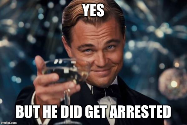 Leonardo Dicaprio Cheers Meme | YES BUT HE DID GET ARRESTED | image tagged in memes,leonardo dicaprio cheers | made w/ Imgflip meme maker
