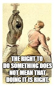 Budweiser slavery | THE RIGHT TO DO SOMETHING DOES NOT MEAN THAT DOING IT IS RIGHT. | image tagged in budweiser slavery | made w/ Imgflip meme maker