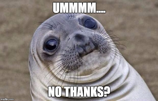 Awkward Moment Sealion Meme | UMMMM.... NO THANKS? | image tagged in memes,awkward moment sealion | made w/ Imgflip meme maker