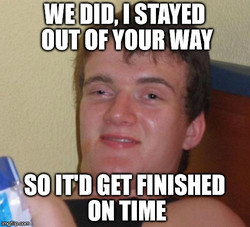 10 Guy Meme | WE DID, I STAYED OUT OF YOUR WAY SO IT'D GET FINISHED ON TIME | image tagged in memes,10 guy | made w/ Imgflip meme maker