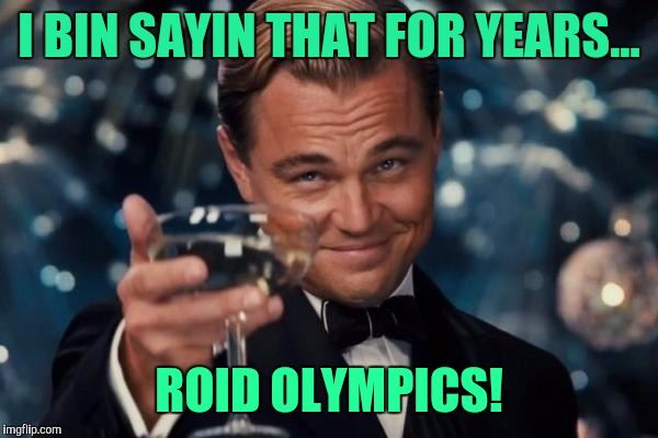 Leonardo Dicaprio Cheers Meme | I BIN SAYIN THAT FOR YEARS... ROID OLYMPICS! | image tagged in memes,leonardo dicaprio cheers | made w/ Imgflip meme maker