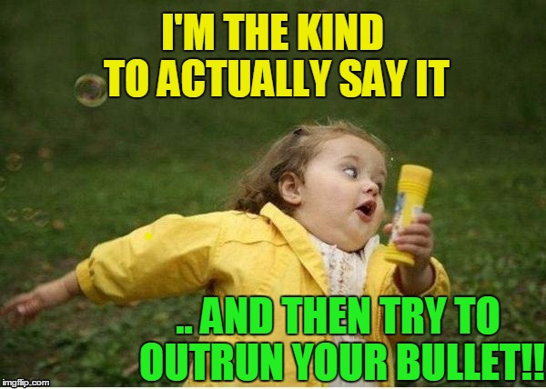 run | I'M THE KIND TO ACTUALLY SAY IT .. AND THEN TRY TO OUTRUN YOUR BULLET!! | image tagged in run | made w/ Imgflip meme maker