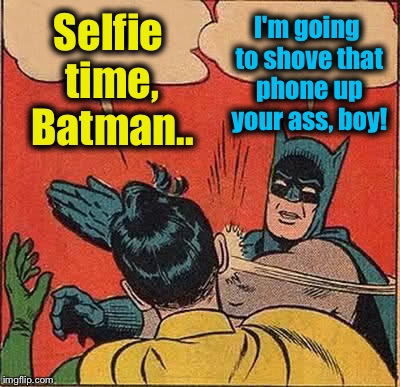 Batman Slapping Robin Meme | Selfie time, Batman.. I'm going to shove that phone up your ass, boy! | image tagged in memes,batman slapping robin | made w/ Imgflip meme maker