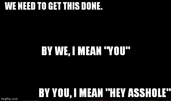 "WE NEED TO GET THIS DONE. BY YOU, I MEAN ""HEY ASSHOLE"" BY WE, I MEAN ""YOU"" 