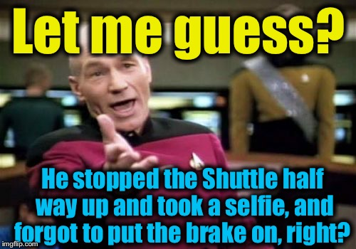 Picard Wtf Meme | Let me guess? He stopped the Shuttle half way up and took a selfie, and forgot to put the brake on, right? | image tagged in memes,picard wtf | made w/ Imgflip meme maker