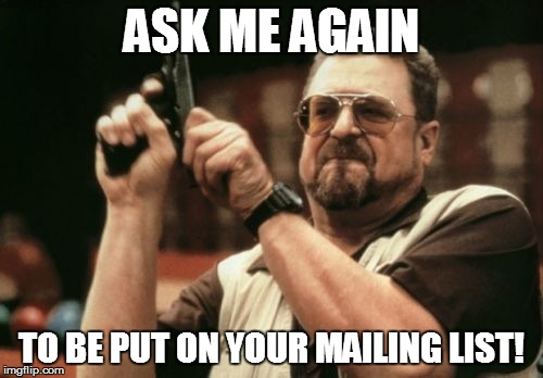 Am I The Only One Around Here Meme | ASK ME AGAIN TO BE PUT ON YOUR MAILING LIST! | image tagged in memes,am i the only one around here | made w/ Imgflip meme maker