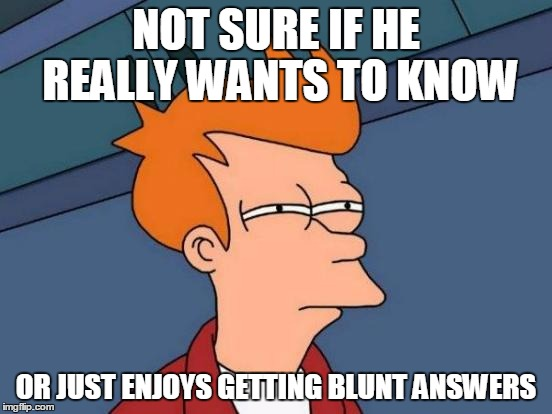 Futurama Fry Meme | NOT SURE IF HE REALLY WANTS TO KNOW OR JUST ENJOYS GETTING BLUNT ANSWERS | image tagged in memes,futurama fry | made w/ Imgflip meme maker