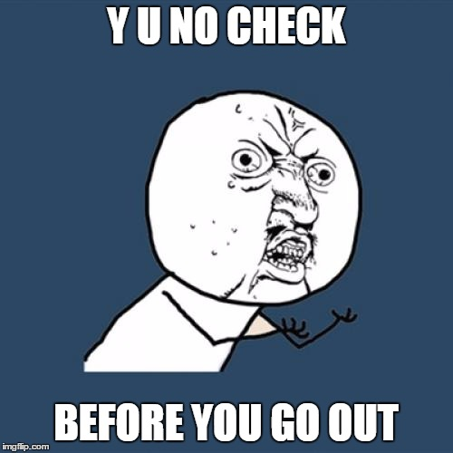 Y U No Meme | Y U NO CHECK BEFORE YOU GO OUT | image tagged in memes,y u no | made w/ Imgflip meme maker