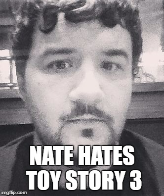 Nate hates | NATE HATES TOY STORY 3 | image tagged in nate hates | made w/ Imgflip meme maker