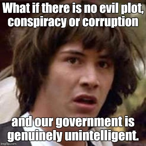 Conspiracy Keanu Meme | What if there is no evil plot, conspiracy or corruption and our government is genuinely unintelligent. | image tagged in memes,conspiracy keanu | made w/ Imgflip meme maker