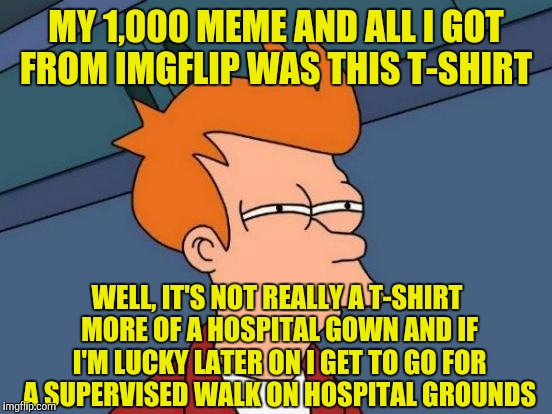 Futurama Fry Meme | MY 1,000 MEME AND ALL I GOT FROM IMGFLIP WAS THIS T-SHIRT WELL, IT'S NOT REALLY A T-SHIRT MORE OF A HOSPITAL GOWN AND IF I'M LUCKY LATER ON  | image tagged in memes,futurama fry | made w/ Imgflip meme maker