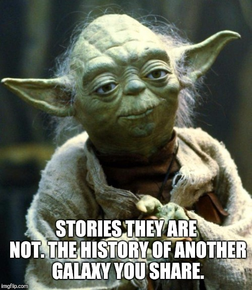 Star Wars Yoda Meme | STORIES THEY ARE NOT. THE HISTORY OF ANOTHER GALAXY YOU SHARE. | image tagged in memes,star wars yoda | made w/ Imgflip meme maker