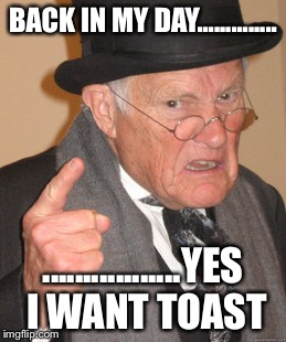 Back In My Day Meme | BACK IN MY DAY.............. .................YES I WANT TOAST | image tagged in memes,back in my day | made w/ Imgflip meme maker