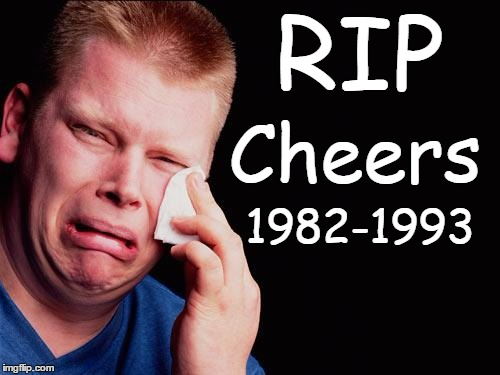 cry | RIP Cheers 1982-1993 | image tagged in cry | made w/ Imgflip meme maker