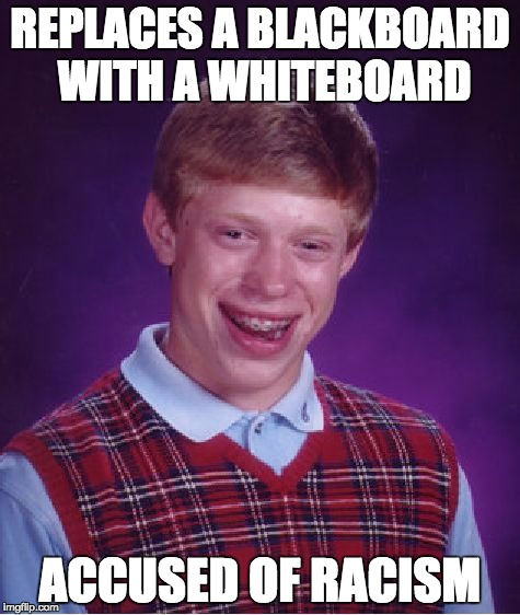 Bad Luck Brian Meme | REPLACES A BLACKBOARD WITH A WHITEBOARD ACCUSED OF RACISM | image tagged in memes,bad luck brian | made w/ Imgflip meme maker