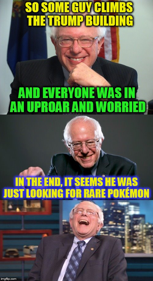 Bad Pun Bernie ( A Bernie_Sanders Template)  | SO SOME GUY CLIMBS THE TRUMP BUILDING IN THE END, IT SEEMS HE WAS JUST LOOKING FOR RARE POKÉMON AND EVERYONE WAS IN AN UPROAR AND WORRIED | image tagged in bad pun bernie,donald trump,pokemon go,climb,rare,building | made w/ Imgflip meme maker