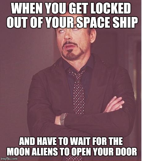 Face You Make Robert Downey Jr Meme | WHEN YOU GET LOCKED OUT OF YOUR SPACE SHIP AND HAVE TO WAIT FOR THE MOON ALIENS TO OPEN YOUR DOOR | image tagged in memes,face you make robert downey jr | made w/ Imgflip meme maker