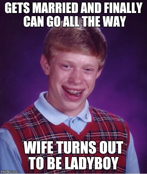 Bad luck again | GETS MARRIED AND FINALLY CAN GO ALL THE WAY WIFE TURNS OUT TO BE LADYBOY | image tagged in memes,bad luck brian | made w/ Imgflip meme maker