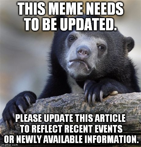 Confession Bear Meme | THIS MEME NEEDS TO BE UPDATED. PLEASE UPDATE THIS ARTICLE TO REFLECT RECENT EVENTS OR NEWLY AVAILABLE INFORMATION. | image tagged in memes,confession bear | made w/ Imgflip meme maker