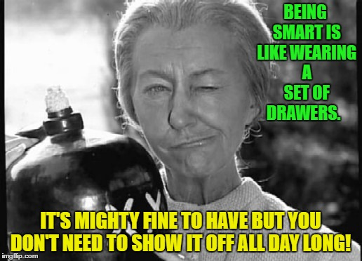 Granny Clampett | BEING SMART IS LIKE WEARING A SET OF DRAWERS. IT'S MIGHTY FINE TO HAVE BUT YOU DON'T NEED TO SHOW IT OFF ALL DAY LONG! | image tagged in granny clampett,funny memes,memes,beverly hillbillies | made w/ Imgflip meme maker