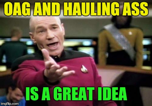 Picard Wtf Meme | OAG AND HAULING ASS IS A GREAT IDEA | image tagged in memes,picard wtf | made w/ Imgflip meme maker