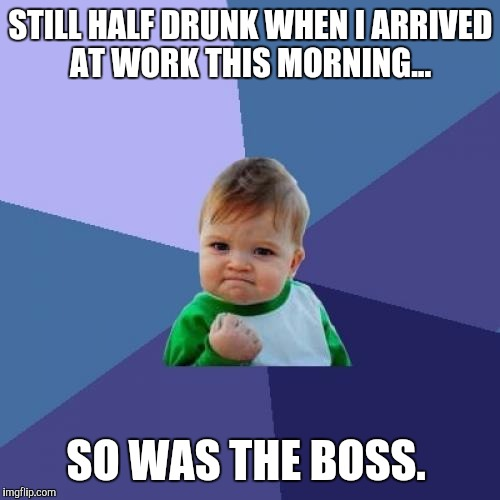 Success Kid Meme | STILL HALF DRUNK WHEN I ARRIVED AT WORK THIS MORNING... SO WAS THE BOSS. | image tagged in memes,success kid | made w/ Imgflip meme maker