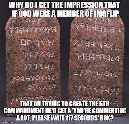 perhaps the real supreme deity might be a moderator? | WHY DO I GET THE IMPRESSION THAT IF GOD WERE A MEMBER OF IMGFLIP THAT ON TRYING TO CREATE THE 5TH COMMANDMENT HE'D GET A 'YOU'RE COMMENTING  | image tagged in memes,imgflip,god,religion,ten commandments | made w/ Imgflip meme maker