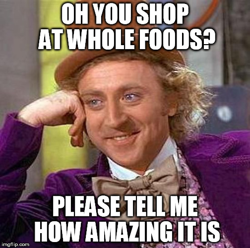 It really is amazing though. | OH YOU SHOP AT WHOLE FOODS? PLEASE TELL ME HOW AMAZING IT IS | image tagged in memes,creepy condescending wonka,whole foods,shopping | made w/ Imgflip meme maker