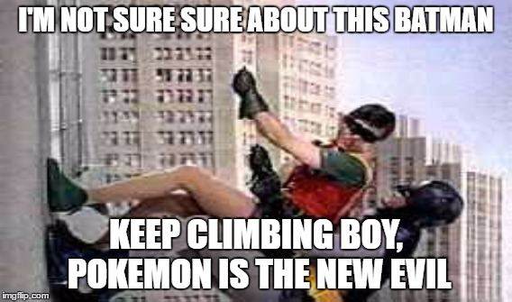 I'M NOT SURE SURE ABOUT THIS BATMAN KEEP CLIMBING BOY, POKEMON IS THE NEW EVIL | made w/ Imgflip meme maker
