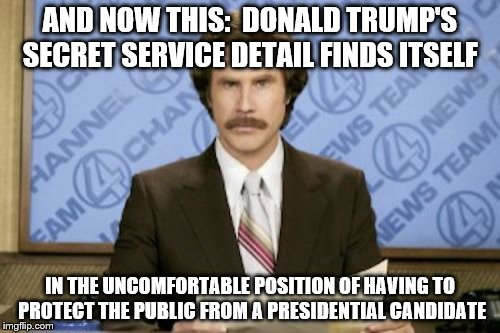 Ron Burgundy |  AND NOW THIS:  DONALD TRUMP'S SECRET SERVICE DETAIL FINDS ITSELF; IN THE UNCOMFORTABLE POSITION OF HAVING TO PROTECT THE PUBLIC FROM A PRESIDENTIAL CANDIDATE | image tagged in memes,ron burgundy | made w/ Imgflip meme maker