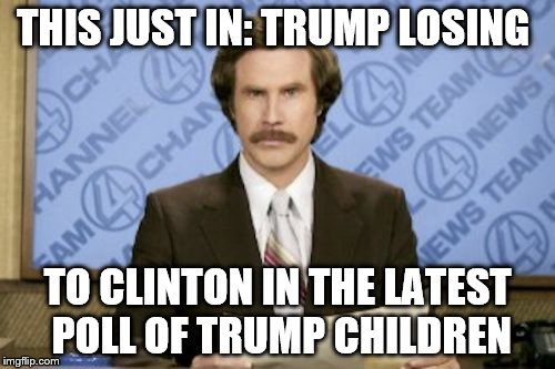 Ron Burgundy Meme |  THIS JUST IN: TRUMP LOSING; TO CLINTON IN THE LATEST POLL OF TRUMP CHILDREN | image tagged in memes,ron burgundy | made w/ Imgflip meme maker
