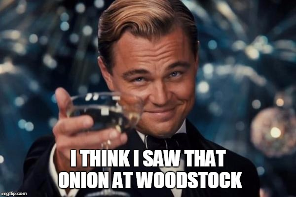 Leonardo Dicaprio Cheers Meme | I THINK I SAW THAT ONION AT WOODSTOCK | image tagged in memes,leonardo dicaprio cheers | made w/ Imgflip meme maker