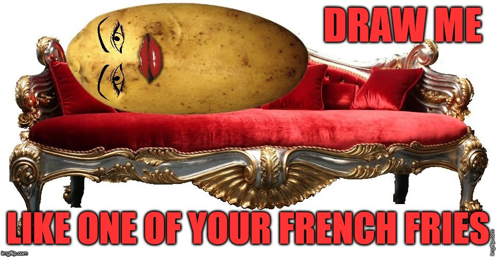 Inspired by Octavia_Melody's https://imgflip.com/i/18qhty | DRAW ME LIKE ONE OF YOUR FRENCH FRIES | image tagged in memes,mrs potato head,titanic | made w/ Imgflip meme maker