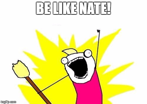 X All The Y Meme | BE LIKE NATE! | image tagged in memes,x all the y | made w/ Imgflip meme maker