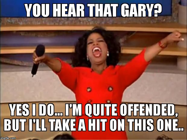 Oprah You Get A Meme | YOU HEAR THAT GARY? YES I DO... I'M QUITE OFFENDED, BUT I'LL TAKE A HIT ON THIS ONE.. | image tagged in memes,oprah you get a | made w/ Imgflip meme maker