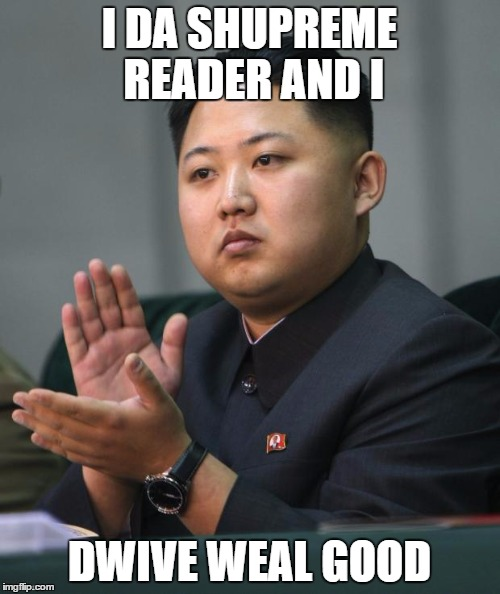 I DA SHUPREME READER AND I DWIVE WEAL GOOD | made w/ Imgflip meme maker