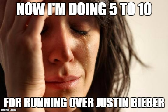 First World Problems Meme | NOW I'M DOING 5 TO 10 FOR RUNNING OVER JUSTIN BIEBER | image tagged in memes,first world problems | made w/ Imgflip meme maker