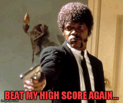 Say That Again I Dare You Meme | BEAT MY HIGH SCORE AGAIN... | image tagged in memes,say that again i dare you | made w/ Imgflip meme maker