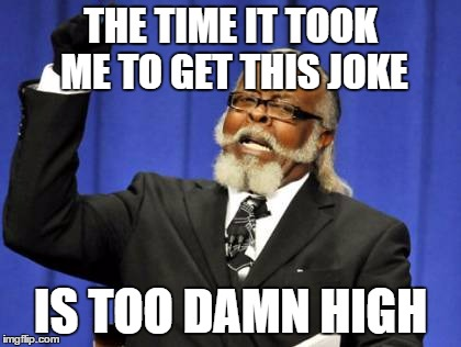 Too Damn High Meme | THE TIME IT TOOK ME TO GET THIS JOKE IS TOO DAMN HIGH | image tagged in memes,too damn high | made w/ Imgflip meme maker