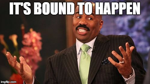 Steve Harvey Meme | IT'S BOUND TO HAPPEN | image tagged in memes,steve harvey | made w/ Imgflip meme maker