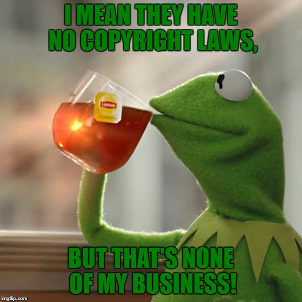 But Thats None Of My Business Meme | I MEAN THEY HAVE NO COPYRIGHT LAWS, BUT THAT'S NONE OF MY BUSINESS! | image tagged in memes,but thats none of my business,kermit the frog | made w/ Imgflip meme maker