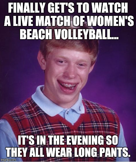 Bad Luck Brian Meme | FINALLY GET'S TO WATCH A LIVE MATCH OF WOMEN'S BEACH VOLLEYBALL... IT'S IN THE EVENING SO THEY ALL WEAR LONG PANTS. | image tagged in memes,bad luck brian,AdviceAnimals | made w/ Imgflip meme maker